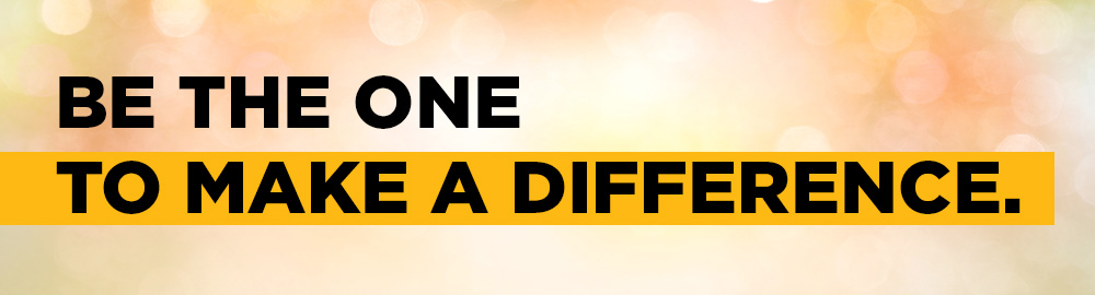 BE THE ONE TO MAKE A DIFFERENCE.