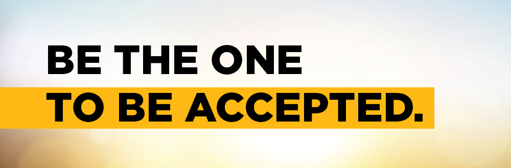 BE THE ONE TO BE ACCEPTED.
